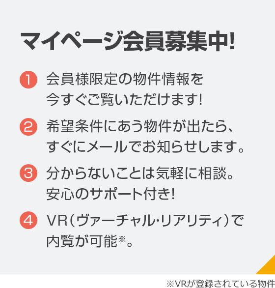マイページ会員募集中!?会員様限定の物件情報を今すぐご覧いただけます!?希望条件にあう物件が出たら、すぐにメールでお知らせします。?分からないことは気軽に相談。安心のサポート付き!?VR(ヴァーチャル・リアリティ)で内覧が可能。※VRが登録されている物件